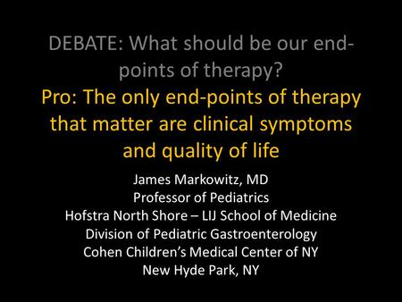 DEBATE: What should be our end- points of therapy? Pro: The only end-points of therapy that matter are clinical symptoms and quality of life James Markowitz,