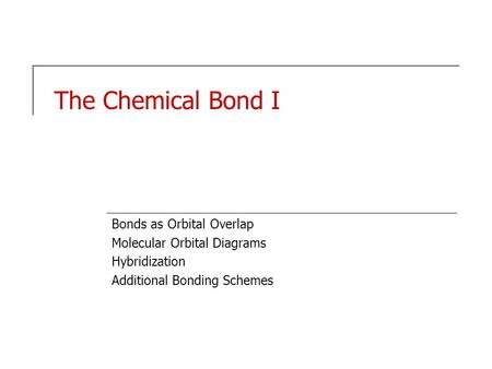 The Chemical Bond I Bonds as Orbital Overlap Molecular Orbital Diagrams Hybridization Additional Bonding Schemes.