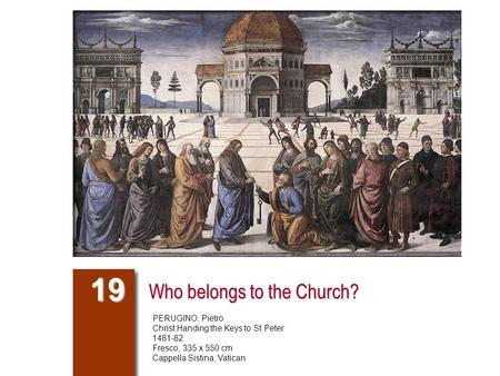 Who belongs to the Church? 19 PERUGINO, Pietro Christ Handing the Keys to St Peter 1481-82 Fresco, 335 x 550 cm Cappella Sistina, Vatican.