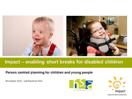 Impact – enabling short breaks for disabled children Person centred planning for children and young people November 2012, with thanks to HSA.