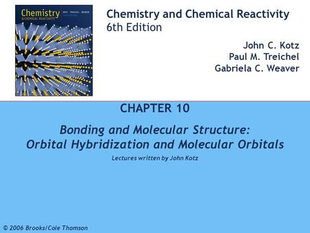 1 © 2006 Brooks/Cole - Thomson Chemistry and Chemical Reactivity 6th Edition John C. Kotz Paul M. Treichel Gabriela C. Weaver CHAPTER 10 Bonding and Molecular.