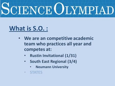What is S.O. : We are an competitive academic team who practices all year and competes at: Rustin Invitational (1/31) South East Regional (3/4) Neumann.