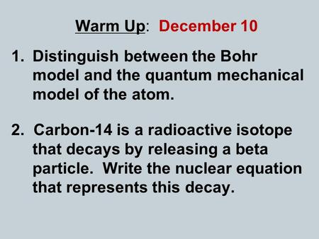 Warm Up: December 10 Distinguish between the Bohr model and the quantum mechanical model of the atom. 2. Carbon-14 is a radioactive isotope that decays.