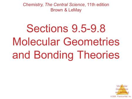 Molecular Geometries and Bonding © 2009, Prentice-Hall, Inc. Sections 9.5-9.8 Molecular Geometries and Bonding Theories Chemistry, The Central Science,