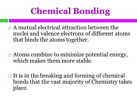 Chemical Bonding  A mutual electrical attraction between the nuclei and valence electrons of different atoms that binds the atoms together.  Atoms combine.
