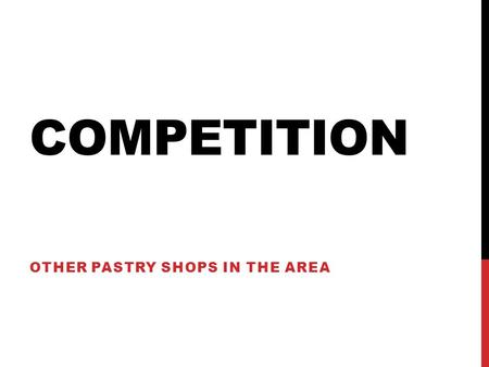 COMPETITION OTHER PASTRY SHOPS IN THE AREA. MINERVA BAKERY Sells cakes and 20 varieties of cookies. Cakes are very intricate. 30-40 minute drive from.