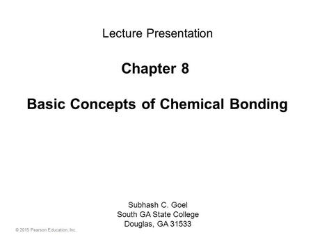 © 2015 Pearson Education, Inc. Chapter 8 Basic Concepts of Chemical Bonding Subhash C. Goel South GA State College Douglas, GA 31533 Lecture Presentation.