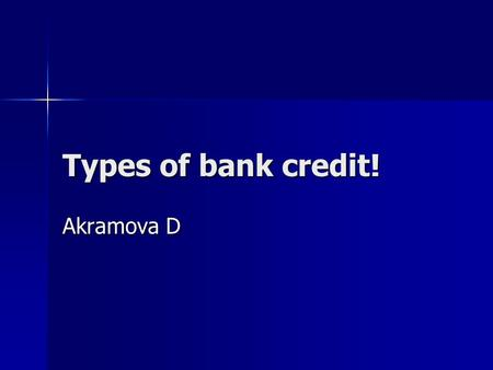 Types of bank credit! Akramova D. Bank Credit: The borrowing capacity provided to an individual by the banking system, in the form of credit or a loan.