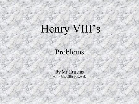 Henry VIII's Problems By Mr Huggins www.SchoolHistory.co.uk.