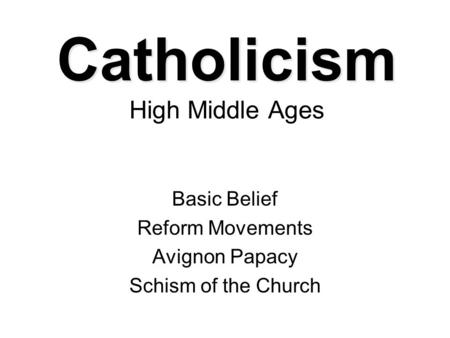 Catholicism Catholicism High Middle Ages Basic Belief Reform Movements Avignon Papacy Schism of the Church.