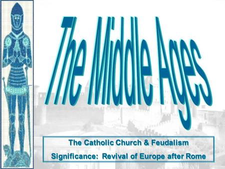The Catholic Church & Feudalism Significance: Revival of Europe after Rome The Catholic Church & Feudalism Significance: Revival of Europe after Rome.