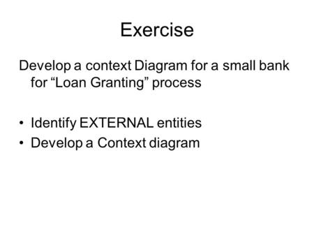 "Exercise Develop a context Diagram for a small bank for ""Loan Granting"" process Identify EXTERNAL entities Develop a Context diagram."