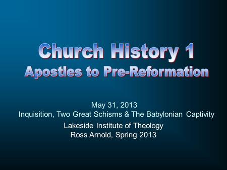 Lakeside Institute of Theology Ross Arnold, Spring 2013 May 31, 2013 Inquisition, Two Great Schisms & The Babylonian Captivity.