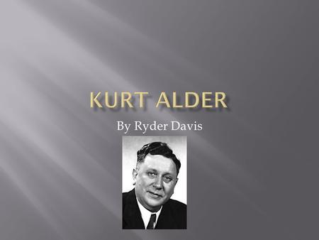 By Ryder Davis. Kurt Alder was born July 10 th 1902 in what is now Poland. He spent his childhood in Upper Silesia, but was forced to leave his home after.