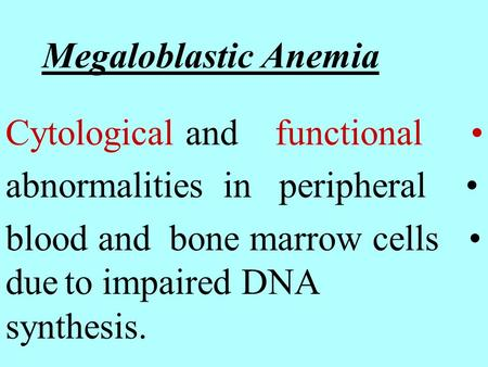 Megaloblastic Anemia Cytological and functional abnormalities in peripheral blood and bone marrow cells due to impaired DNA synthesis.