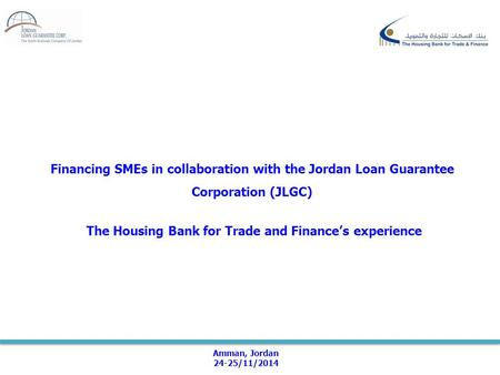 Financing SMEs in collaboration with the Jordan Loan Guarantee Corporation (JLGC) The Housing Bank for Trade and Finance's experience Amman, Jordan 24-25/11/2014.