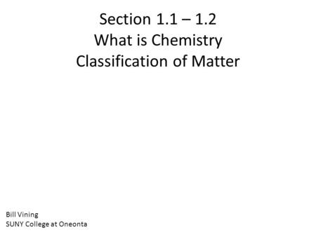 Section 1.1 – 1.2 What is Chemistry Classification of Matter Bill Vining SUNY College at Oneonta.