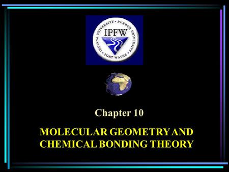 Chapter 10 MOLECULAR GEOMETRY AND CHEMICAL BONDING THEORY.