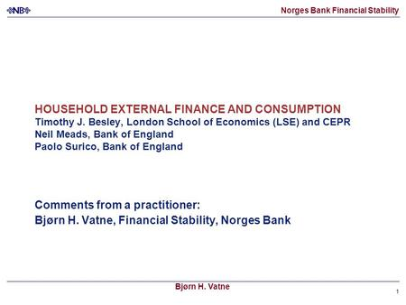 Norges Bank Financial Stability Bjørn H. Vatne 1 HOUSEHOLD EXTERNAL FINANCE AND CONSUMPTION Timothy J. Besley, London School of Economics (LSE) and CEPR.