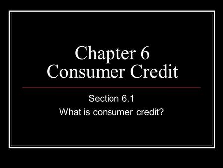 Chapter 6 Consumer Credit Section 6.1 What is consumer credit?