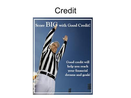 Credit. When you borrow money, with the expectation of repayment over time at additional cost, to acquire a good or service now that you could not otherwise.