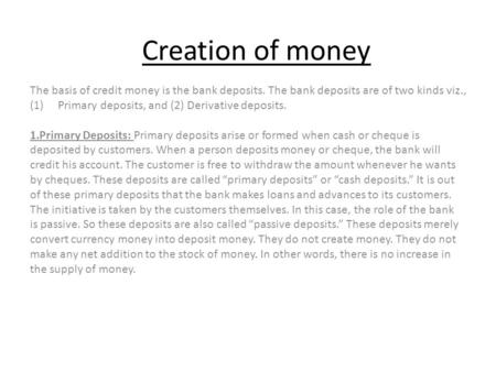 Creation of money The basis of credit money is the bank deposits. The bank deposits are of two kinds viz., (1)Primary deposits, and (2) Derivative deposits.