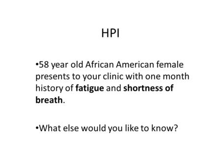 HPI 58 year old African American female presents to your clinic with one month history of fatigue and shortness of breath. What else would you like to.