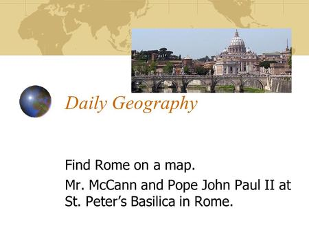 Daily Geography Find Rome on a map. Mr. McCann and Pope John Paul II at St. Peter's Basilica in Rome.