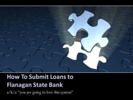 "How To Submit Loans to Flanagan State Bank a/k/a ""you are going to love this system""a."