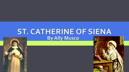 ST. CATHERINE OF SIENA By Ally Musco. Birth: March 25 1347, Siena Italy Death: April 29 1380, Rome Italy Cause of death: Stroke (age 33) Feast day: April.