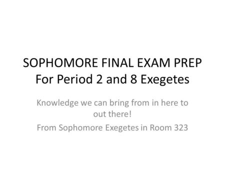 SOPHOMORE FINAL EXAM PREP For Period 2 and 8 Exegetes Knowledge we can bring from in here to out there! From Sophomore Exegetes in Room 323.