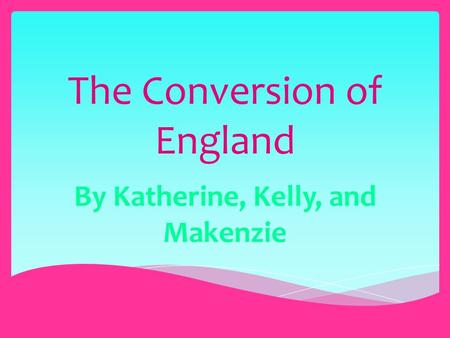 The Conversion of England By Katherine, Kelly, and Makenzie.