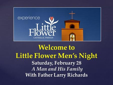 Welcome to Little Flower Men's Night Saturday, February 28 A Man and His Family With Father Larry Richards.