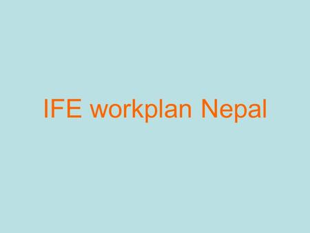 IFE workplan Nepal. Key Priorities No Government policy on IFE Few Government staff trained or knowledge about IFE People in charge of emergency coordination.