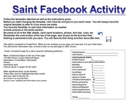 Follow the templates attached as well as the instructions given. Before you start changing the template, click Save As and give it your saint name. You.