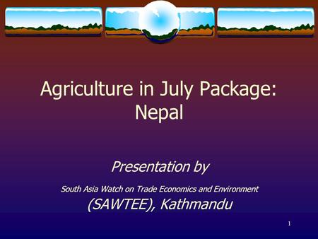 1 Agriculture in July Package: Nepal Presentation by South Asia Watch on Trade Economics and Environment (SAWTEE), Kathmandu.