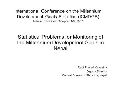 International Conference on the Millennium Development Goals Statistics (ICMDGS) Manila, Phillipines Octopber 1-3, 2007 Statistical Problems for Monitoring.