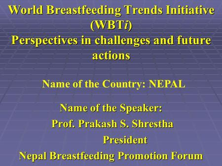 World Breastfeeding Trends Initiative (WBTi) Perspectives in challenges and future actions Name of the Speaker: Prof. Prakash S. Shrestha Prof. Prakash.