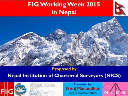 FIG Working Week 2015 in Nepal Proposed by Nepal Institution of Chartered Surveyors (NICS) Presented by: Niraj Manandhar Representative NICS N I C S.