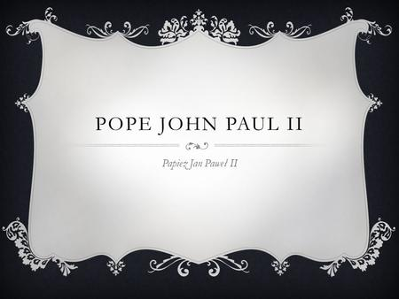 POPE JOHN PAUL II Papież Jan Paweł II.  Pope John Paul II is the most famous man of Polish. He's sometimes called Blessed John Paul or John Paul the.
