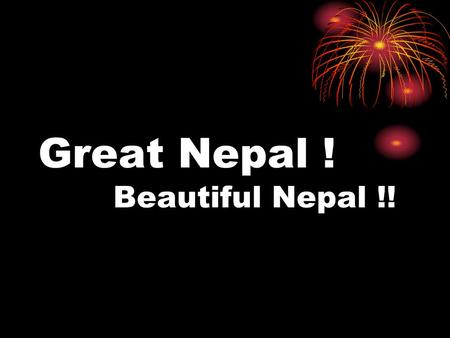 Great Nepal ! Beautiful Nepal !!. Today I am going to show you a presentation on great Nepal beautiful Nepal !!