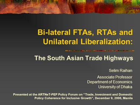 "Bi-lateral FTAs, RTAs and Unilateral Liberalization: The South Asian Trade Highways Presented at the ARTNeT-PEP Policy Forum on ""Trade, Investment and."