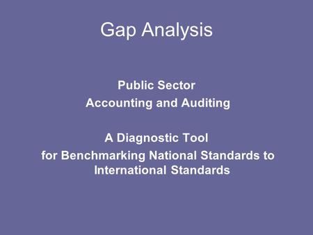 Gap Analysis Public Sector Accounting and Auditing A Diagnostic Tool for Benchmarking National Standards to International Standards.