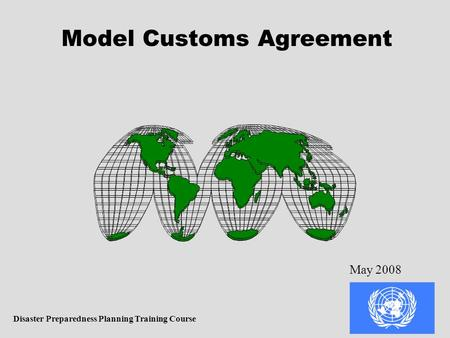 Model Customs Agreement Disaster Preparedness Planning Training Course May 2008.