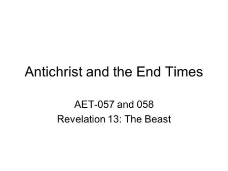Antichrist <strong>and</strong> the End Times AET-057 <strong>and</strong> 058 Revelation 13: The Beast.