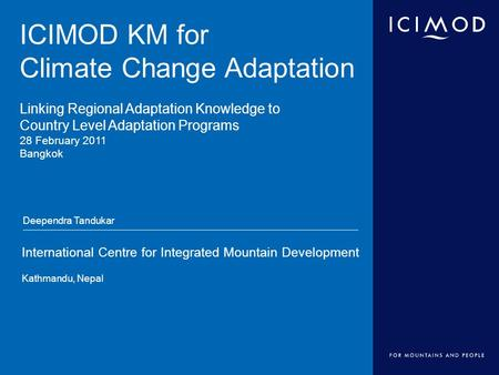 International Centre for Integrated Mountain Development Kathmandu, Nepal ICIMOD KM for Climate Change Adaptation Linking Regional Adaptation Knowledge.