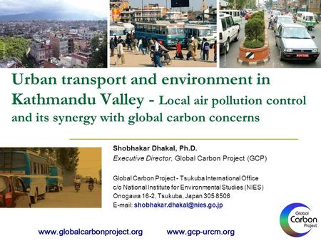 Urban transport and environment in Kathmandu Valley - Local air pollution control and its synergy with global carbon concerns Shobhakar Dhakal, Ph.D. Executive.