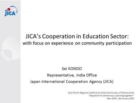 JICA's Cooperation in Education Sector: with focus on experience on community participation Sei KONDO Representative, <strong>India</strong> <strong>Office</strong> Japan International.
