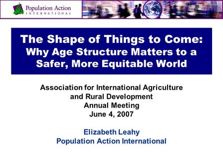 The Shape of Things to Come: Why Age Structure Matters to a Safer, More Equitable World Association for International Agriculture and Rural Development.