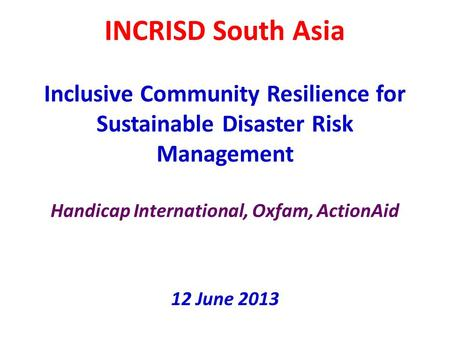 INCRISD South Asia Inclusive Community Resilience for Sustainable Disaster Risk Management Handicap International, Oxfam, ActionAid 12 June 2013.